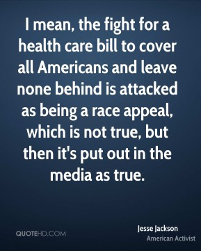 Jesse Jackson - I mean, the fight for a health care bill to cover all Americans and leave none behind is attacked as being a race appeal, which is not true, but then it's put out in the media as true.