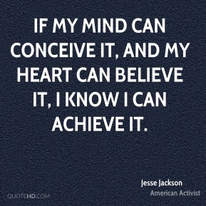 Jesse Jackson - If my mind can conceive it, and my heart can believe it, I know I can achieve it.