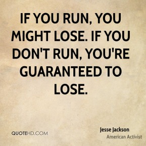 If you run, you might lose. If you don't run, you're guaranteed to lose.