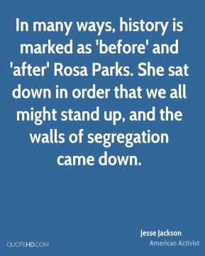 Jesse Jackson - In many ways, history is marked as 'before' and 'after' Rosa Parks. She sat down in order that we all might stand up, and the walls of segregation came down.