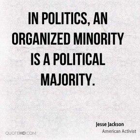 Jesse Jackson - In politics, an organized minority is a political majority.