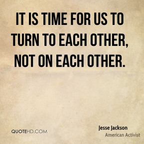 It is time for us to turn to each other, not on each other.