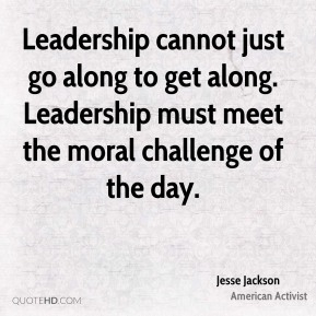 Jesse Jackson - Leadership cannot just go along to get along. Leadership must meet the moral challenge of the day.