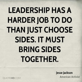 Jesse Jackson - Leadership has a harder job to do than just choose sides. It must bring sides together.