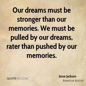 Jesse Jackson - Our dreams must be stronger than our memories. We must be pulled by our dreams, rater than pushed by our memories.