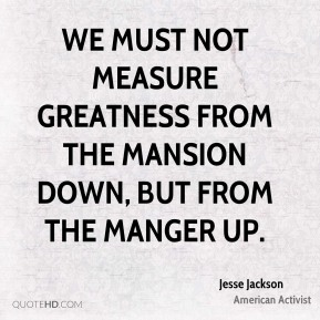 Jesse Jackson - We must not measure greatness from the mansion down, but from the manger up.
