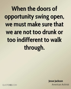 Jesse Jackson - When the doors of opportunity swing open, we must make sure that we are not too drunk or too indifferent to walk through.