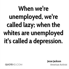 Jesse Jackson - When we're unemployed, we're called lazy; when the whites are unemployed it's called a depression.