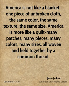 Jesse Jackson  - America is not like a blanket-one piece of unbroken cloth, the same color, the same texture, the same size. America is more like a quilt-many patches, many pieces, many colors, many sizes, all woven and held together by a common thread.