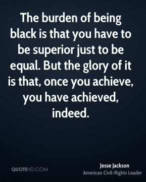 The burden of being black is that you have to be superior just to be equal. But the glory of it is that, once you achieve, you have achieved, indeed.