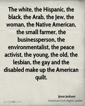 The white, the Hispanic, the black, the Arab, the Jew, the woman, the Native American, the small farmer, the businessperson, the environmentalist, the peace activist, the young, the old, the lesbian, the gay and the disabled make up the American quilt.