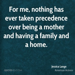 For me, nothing has ever taken precedence over being a mother and having a family and a home.