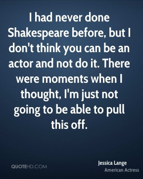 I had never done Shakespeare before, but I don't think you can be an actor and not do it. There were moments when I thought, I'm just not going to be able to pull this off.