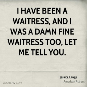 I have been a waitress, and I was a damn fine waitress too, let me tell you.