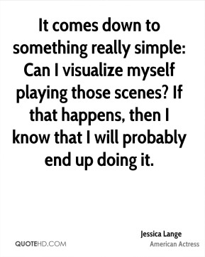 It comes down to something really simple: Can I visualize myself playing those scenes? If that happens, then I know that I will probably end up doing it.