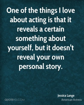 One of the things I love about acting is that it reveals a certain something about yourself, but it doesn't reveal your own personal story.