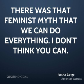There was that feminist myth that we can do everything. I don't think you can.