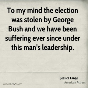 Jessica Lange - To my mind the election was stolen by George Bush and we have been suffering ever since under this man's leadership.