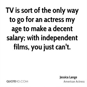 Jessica Lange - TV is sort of the only way to go for an actress my age to make a decent salary; with independent films, you just can't.