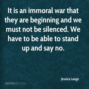 Jessica Lange  - It is an immoral war that they are beginning and we must not be silenced. We have to be able to stand up and say no.