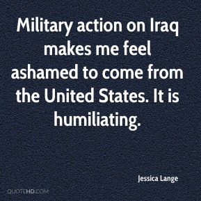 Jessica Lange  - Military action on Iraq makes me feel ashamed to come from the United States. It is humiliating.
