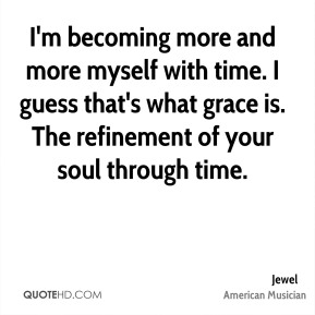 I'm becoming more and more myself with time. I guess that's what grace is. The refinement of your soul through time.