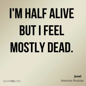 Jewel - I'm half alive but I feel mostly dead.