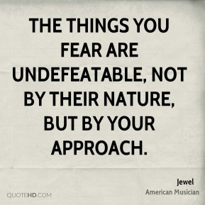 The things you fear are undefeatable, not by their nature, but by your approach.