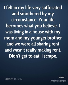 I felt in my life very suffocated and smothered by my circumstance. Your life becomes what you believe. I was living in a house with my mom and my younger brother and we were all sharing rent and wasn't really making rent. Didn't get to eat, I scrape.