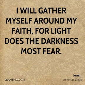 Jewel  - I will gather myself around my faith, for light does the darkness most fear.