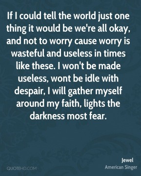 If I could tell the world just one thing it would be we're all okay, and not to worry cause worry is wasteful and useless in times like these. I won't be made useless, wont be idle with despair, I will gather myself around my faith, lights the darkness most fear.