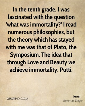 In the tenth grade, I was fascinated with the question 'what was immortality?' I read numerous philosophies, but the theory which has stayed with me was that of Plato, the Symposium. The idea that through Love and Beauty we achieve immortality. Putti.