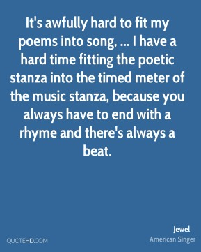 Jewel  - It's awfully hard to fit my poems into song, ... I have a hard time fitting the poetic stanza into the timed meter of the music stanza, because you always have to end with a rhyme and there's always a beat.