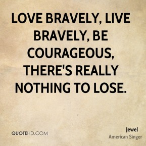 Love bravely, live bravely, be courageous, there's really nothing to lose.
