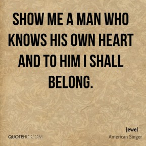 Show me a man who knows his own heart and to him i shall belong.