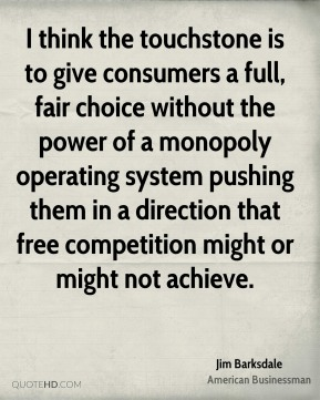 Jim Barksdale - I think the touchstone is to give consumers a full, fair choice without the power of a monopoly operating system pushing them in a direction that free competition might or might not achieve.