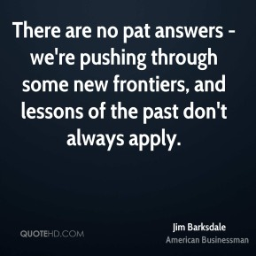Jim Barksdale - There are no pat answers - we're pushing through some new frontiers, and lessons of the past don't always apply.