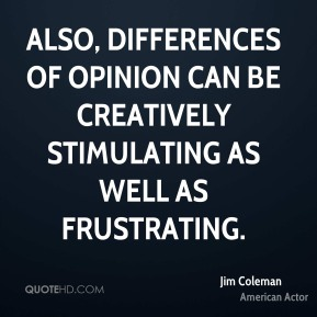 Also, differences of opinion can be creatively stimulating as well as frustrating.