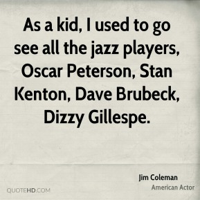 As a kid, I used to go see all the jazz players, Oscar Peterson, Stan Kenton, Dave Brubeck, Dizzy Gillespe.
