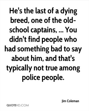 Jim Coleman  - He's the last of a dying breed, one of the old-school captains, ... You didn't find people who had something bad to say about him, and that's typically not true among police people.