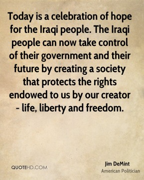 Jim DeMint - Today is a celebration of hope for the Iraqi people. The Iraqi people can now take control of their government and their future by creating a society that protects the rights endowed to us by our creator - life, liberty and freedom.