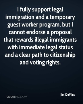 I fully support legal immigration and a temporary guest worker program, but I cannot endorse a proposal that rewards illegal immigrants with immediate legal status and a clear path to citizenship and voting rights.