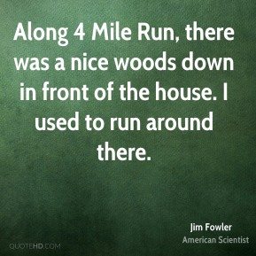 Jim Fowler - Along 4 Mile Run, there was a nice woods down in front of the house. I used to run around there.