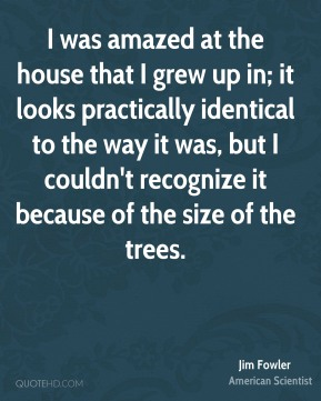 Jim Fowler - I was amazed at the house that I grew up in; it looks practically identical to the way it was, but I couldn't recognize it because of the size of the trees.