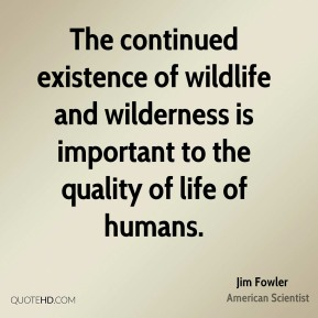 Jim Fowler - The continued existence of wildlife and wilderness is important to the quality of life of humans.