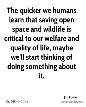 Jim Fowler - The quicker we humans learn that saving open space and wildlife is critical to our welfare and quality of life, maybe we'll start thinking of doing something about it.