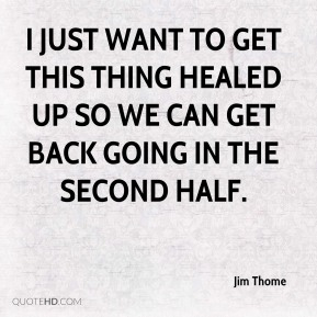 Jim Thome  - I just want to get this thing healed up so we can get back going in the second half.
