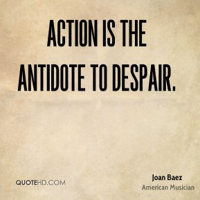 Action is the antidote to despair.