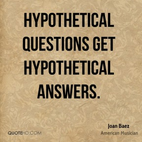 Hypothetical questions get hypothetical answers.