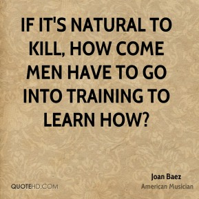 If it's natural to kill, how come men have to go into training to learn how?